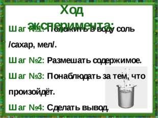 Шаг №1: Положить в воду соль /сахар, мел/. Шаг №2: Размешать содержимое. Шаг