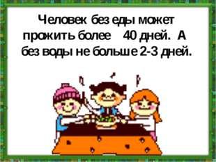 Человек без еды может прожить более 40 дней. А без воды не больше 2-3 дней.