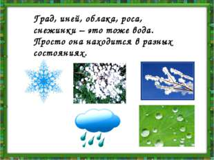 Град, иней, облака, роса, снежинки – это тоже вода. Просто она находится в ра