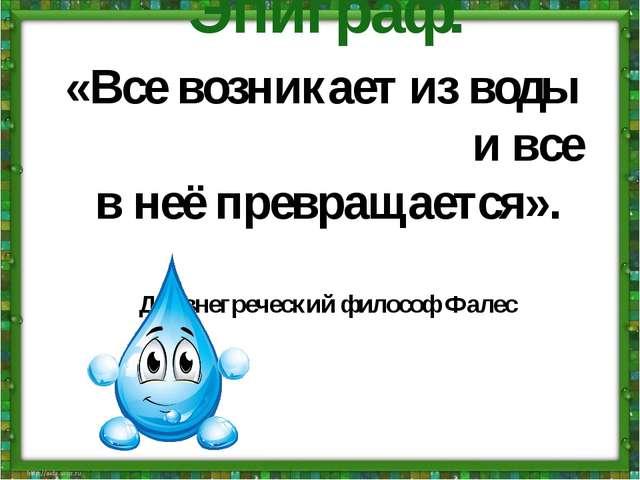 Эпиграф: «Все возникает из воды и все в неё превращается». Древнегреческий фи...
