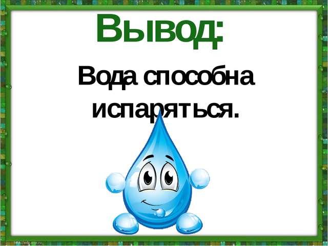 Вода способна испаряться. Вывод: