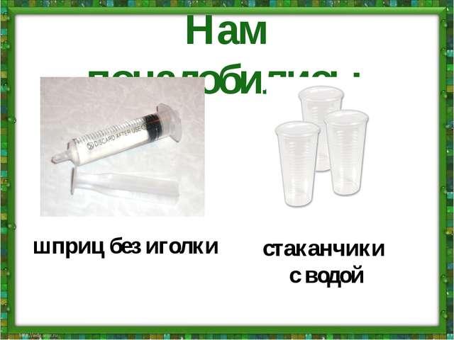 Нам понадобились: шприц без иголки стаканчики с водой