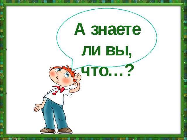 А знаете ли вы, что…?