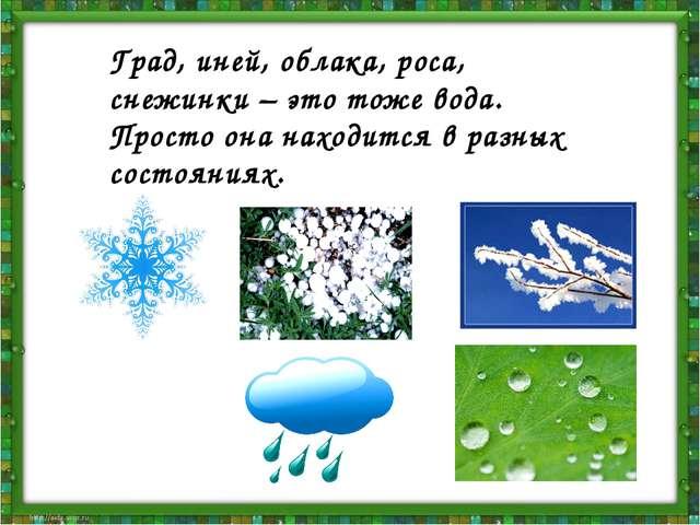 Град, иней, облака, роса, снежинки – это тоже вода. Просто она находится в ра...