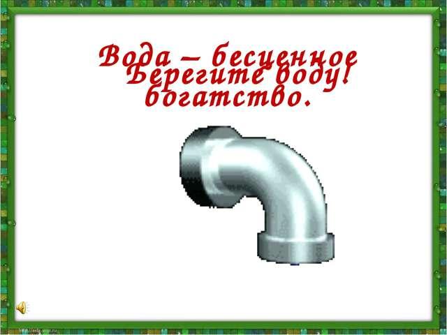 Берегите воду! Вода – бесценное богатство.