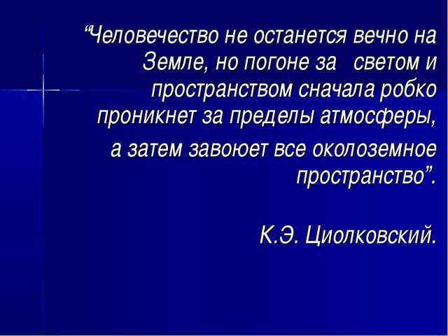 """""""Человечество не останется вечно на Земле, но погоне за светом и пространств..."""