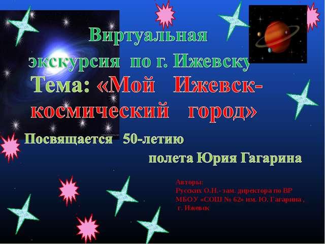 Авторы: Русских О.Н.- зам. директора по ВР МБОУ «СОШ № 62» им. Ю. Гагарина ,...