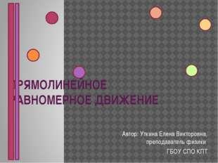 ПРЯМОЛИНЕЙНОЕ РАВНОМЕРНОЕ ДВИЖЕНИЕ Автор: Уткина Елена Викторовна, преподават