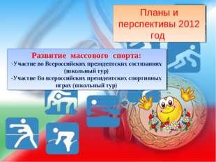 Планы и перспективы 2012 год Развитие массового спорта: Участие во Всероссийс