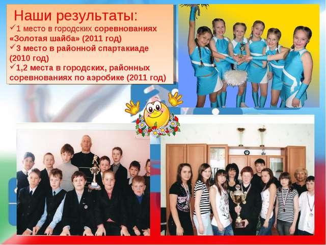 Наши результаты: 1 место в городских соревнованиях «Золотая шайба» (2011 год...