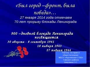 «Был город –фронт, была победа»… 27 января 2014 года отмечаем 70 лет прорыву