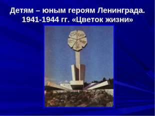 Детям – юным героям Ленинграда. 1941-1944 гг. «Цветок жизни»