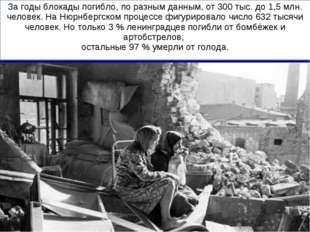 За годы блокады погибло, по разным данным, от 300 тыс. до 1,5 млн. человек. Н