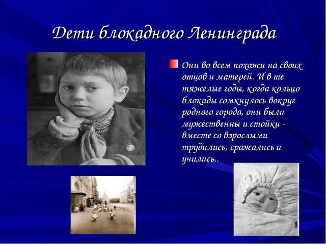 Дети блокадного Ленинграда Они во всем похожи на своих отцов и матерей. И в т...
