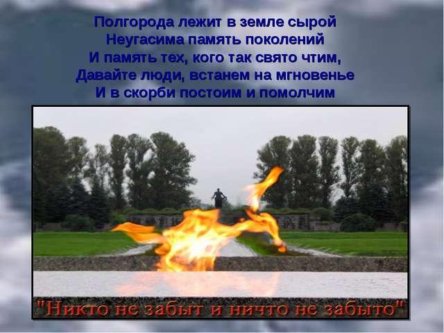 Полгорода лежит в земле сырой Неугасима память поколений И память тех, кого т...