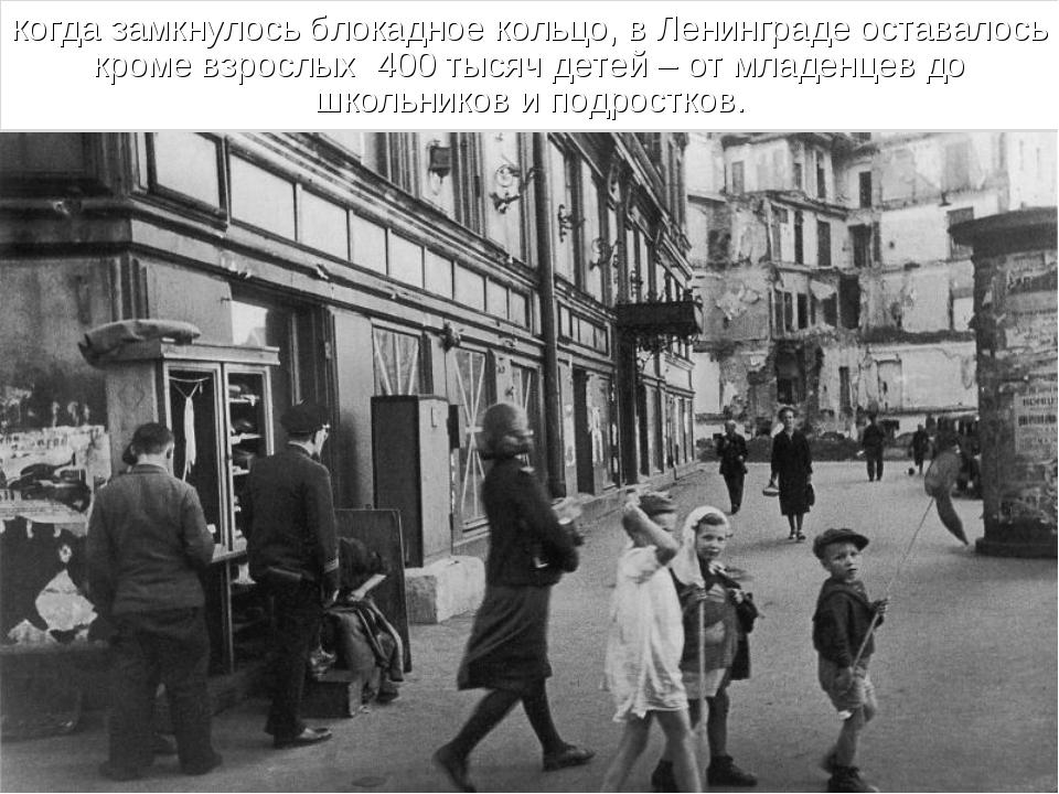 когда замкнулось блокадное кольцо, в Ленинграде оставалось кроме взрослых 400...