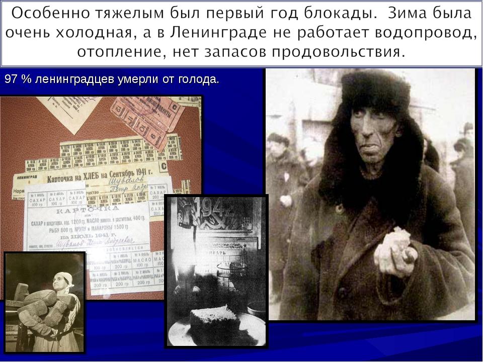 97 % ленинградцев умерли от голода. 97 % ленинградцев умерли от голода.
