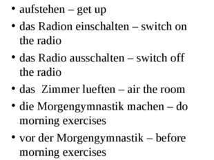 aufstehen – get up das Radion einschalten – switch on the radio das Radio aus