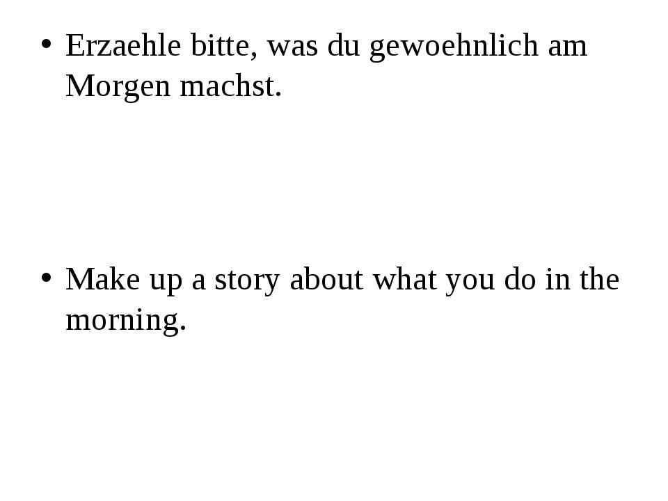 Erzaehle bitte, was du gewoehnlich am Morgen machst. Make up a story about wh...
