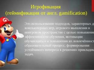 Это использование подходов, характерных для компьютерных игр, игрового мышлен