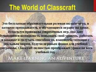 The World of Classcraft Это бесплатная образовательная ролевая онлайн-игра, в