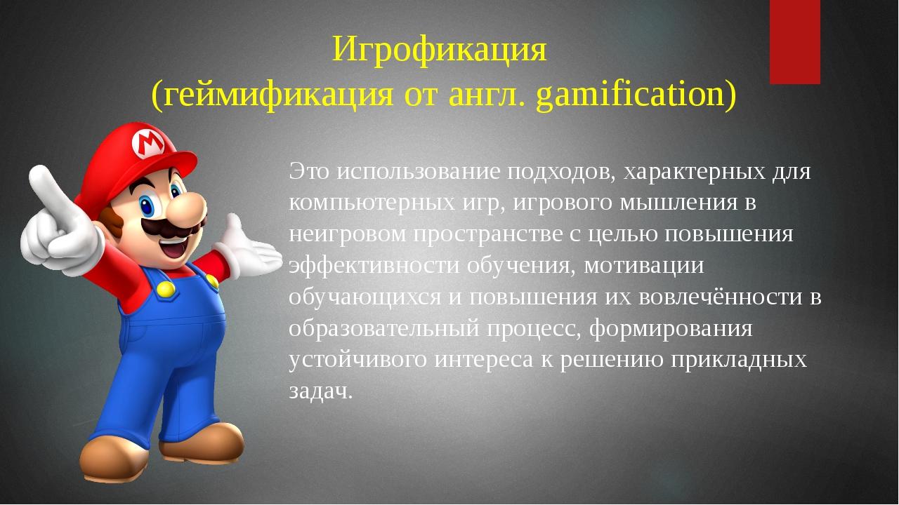 Это использование подходов, характерных для компьютерных игр, игрового мышлен...
