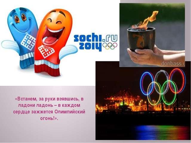 «Встанем, за руки взявшись, в ладони ладонь – в каждом сердце зажжется Олимпи...