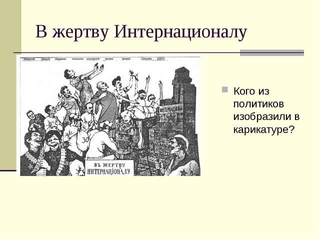В жертву Интернационалу Кого из политиков изобразили в карикатуре?