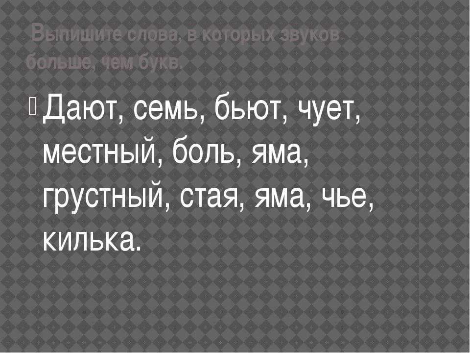 Выпишите слова, в которых звуков больше, чем букв. Дают, семь, бьют, чует, м...