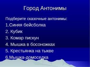 Город Антонимы Подберите сказочные антонимы: Синяя бейсболка 2. Кубик 3. Кома