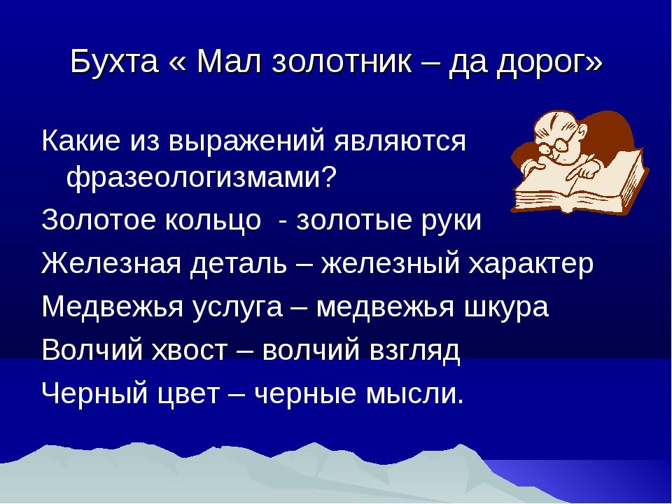 Бухта « Мал золотник – да дорог» Какие из выражений являются фразеологизмами?...