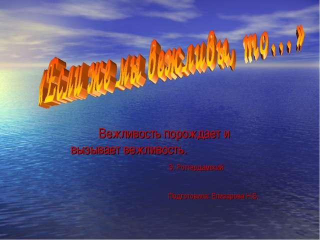 Вежливость порождает и вызывает вежливость. Э. Роттердамский Подготовила: Ели...