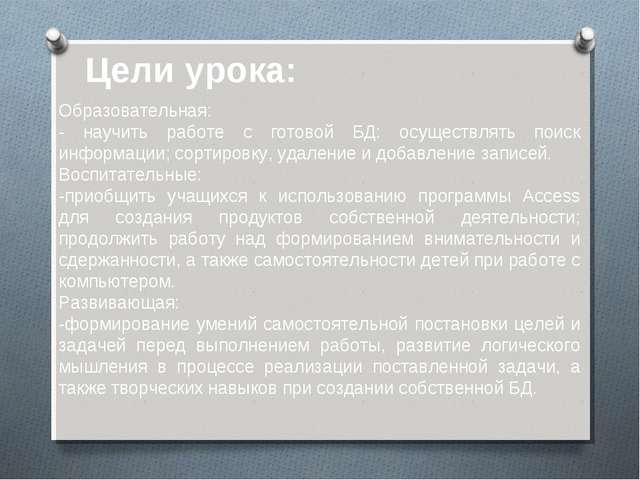 Образовательная: - научить работе с готовой БД: осуществлять поиск информации...