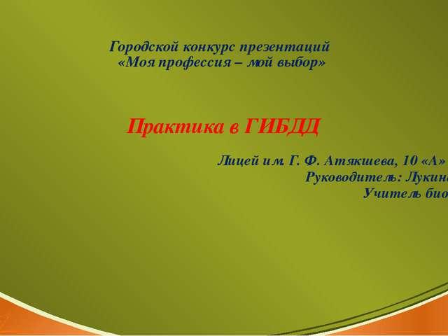 Городской конкурс презентаций «Моя профессия – мой выбор» Практика в ГИБДД Ли...