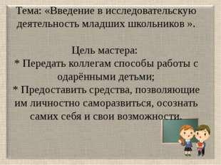 Тема: «Введение в исследовательскую деятельность младших школьников ». Цель м