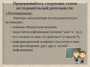 Придерживайтесь следующих этапов исследовательской деятельности: 1.Мотивирова