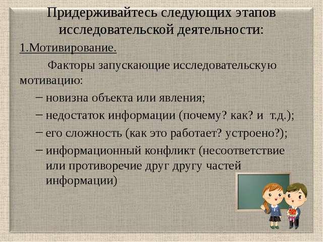 Придерживайтесь следующих этапов исследовательской деятельности: 1.Мотивирова...