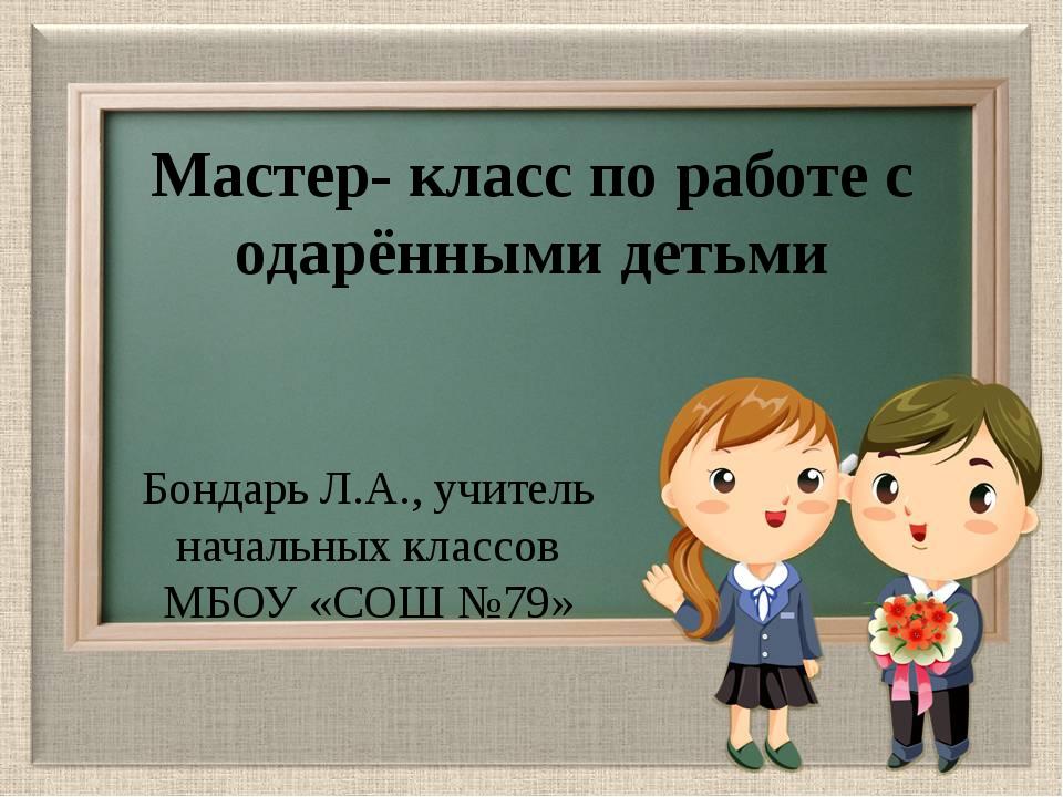 Мастер- класс по работе с одарёнными детьми Бондарь Л.А., учитель начальных к...