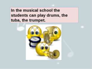In the musical school the students can play drums, the tuba, the trumpet.