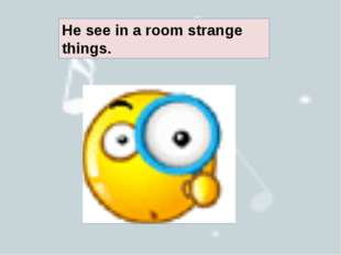 He see in a room strange things.