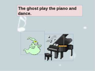 The ghost play the piano and dance.