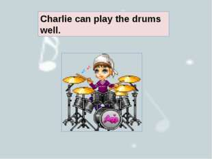 Charlie can play the drums well.