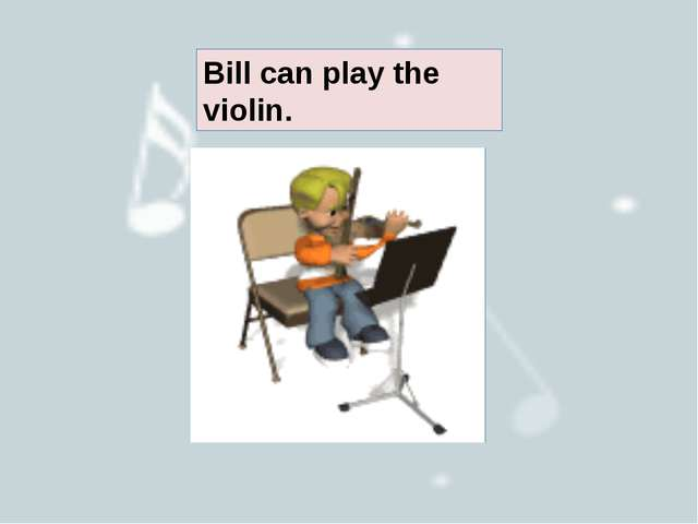 Bill can play the violin.