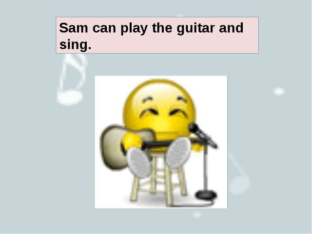 Sam can play the guitar and sing.