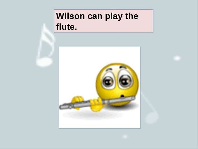 Wilson can play the flute.
