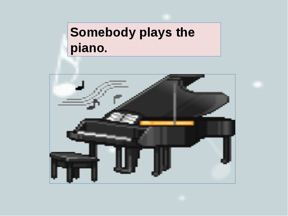 Somebody plays the piano.