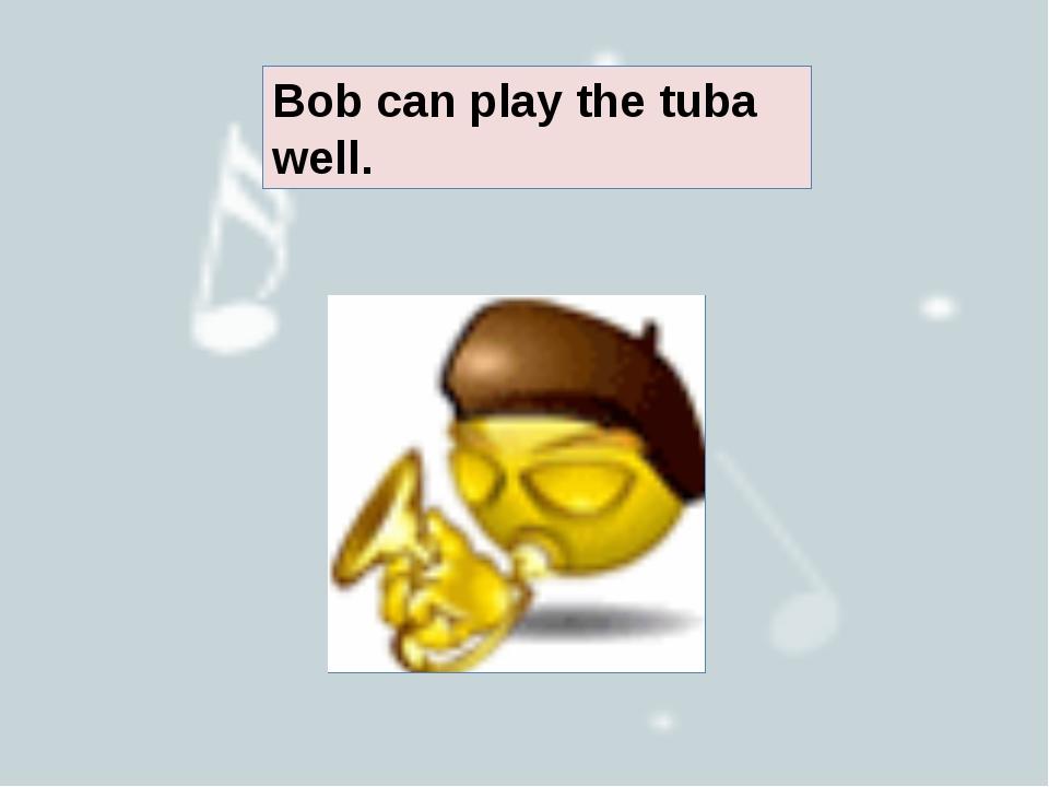 Bob can play the tuba well.