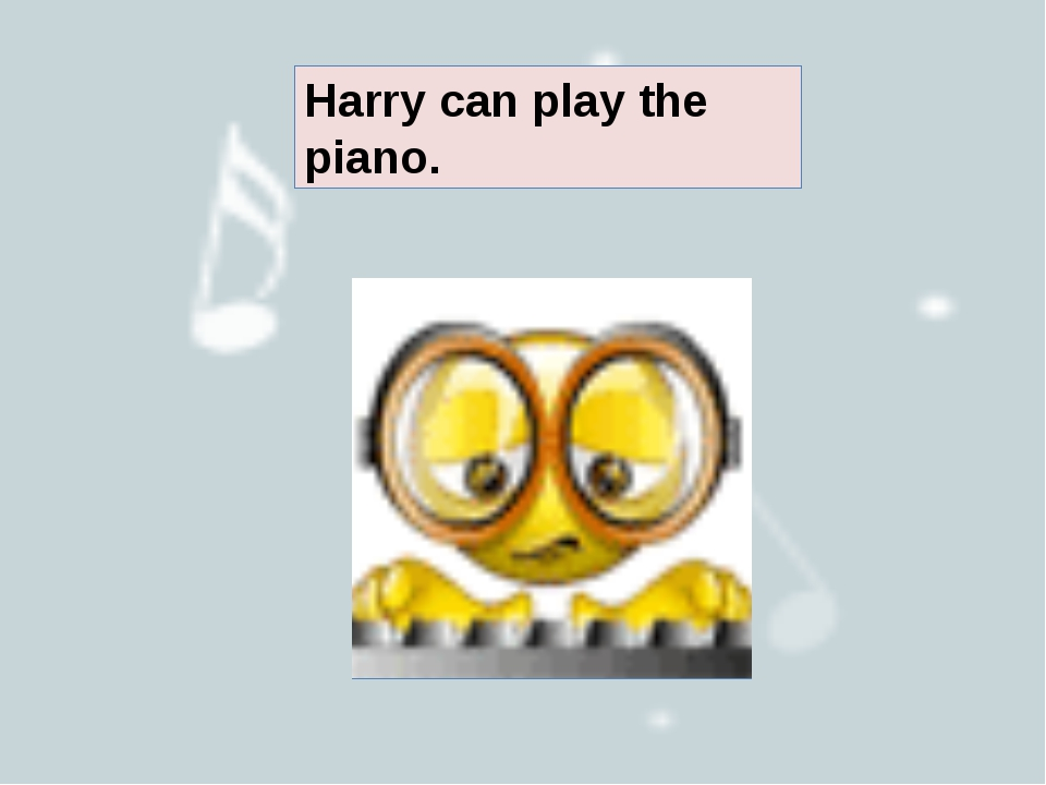 Harry can play the piano.