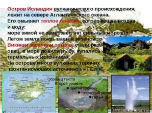 Остров Исландия вулканического происхождения, лежит на севере Атлантического
