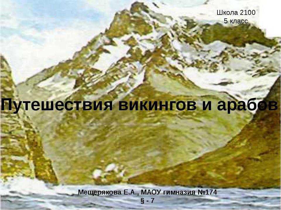Путешествия викингов и арабов Мещерякова Е.А., МАОУ гимназия №174 § - 7 Школа...
